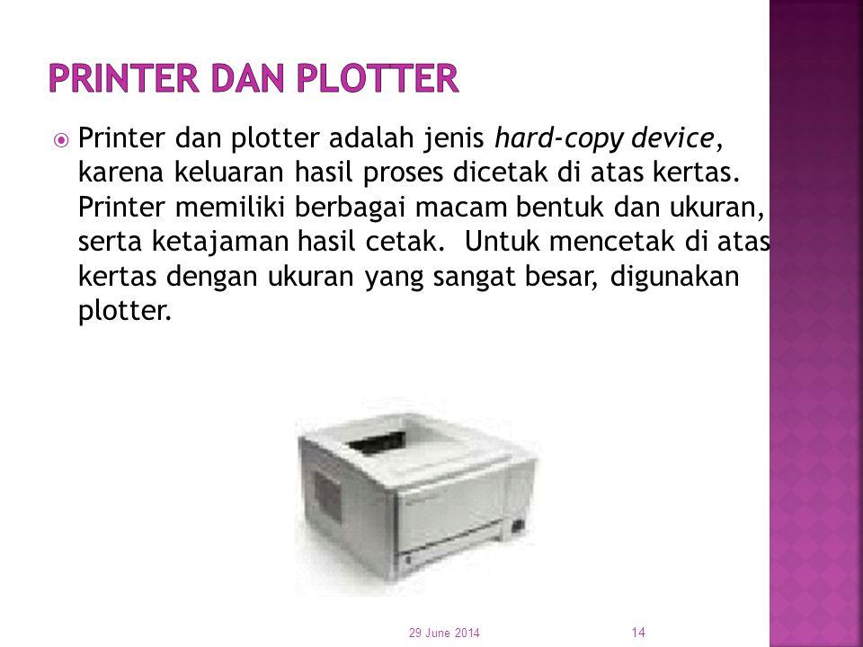  Printer dan plotter adalah jenis hard-copy device, karena keluaran hasil proses dicetak di atas kertas. Printer memiliki berbagai macam bentuk dan u