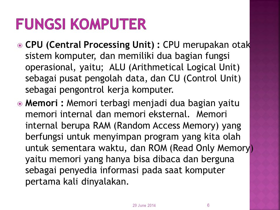  CPU (Central Processing Unit) : CPU merupakan otak sistem komputer, dan memiliki dua bagian fungsi operasional, yaitu; ALU (Arithmetical Logical Uni