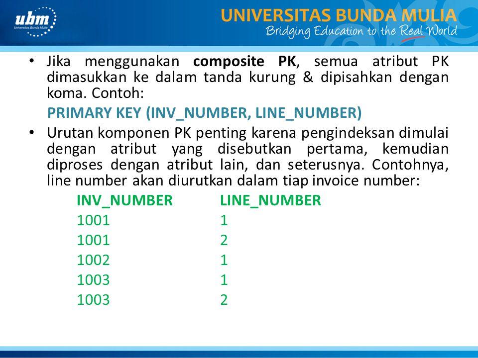 • Jika menggunakan composite PK, semua atribut PK dimasukkan ke dalam tanda kurung & dipisahkan dengan koma. Contoh: PRIMARY KEY (INV_NUMBER, LINE_NUM