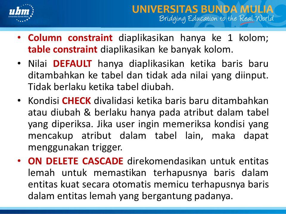 • Column constraint diaplikasikan hanya ke 1 kolom; table constraint diaplikasikan ke banyak kolom. • Nilai DEFAULT hanya diaplikasikan ketika baris b