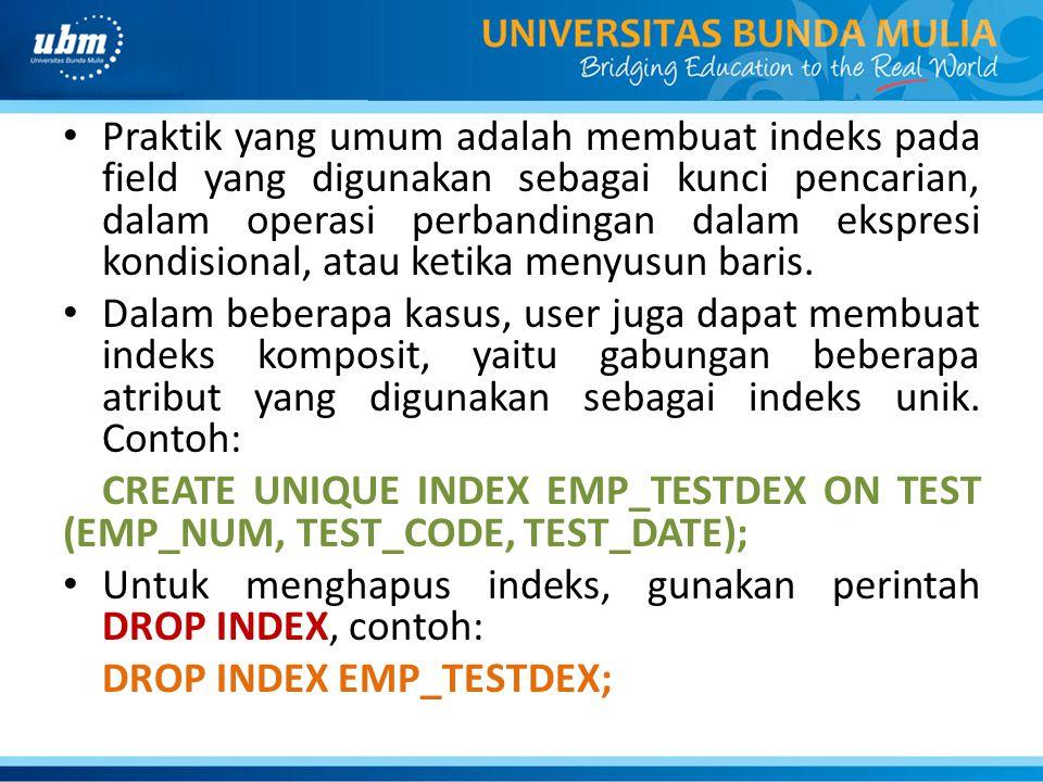 • Praktik yang umum adalah membuat indeks pada field yang digunakan sebagai kunci pencarian, dalam operasi perbandingan dalam ekspresi kondisional, at