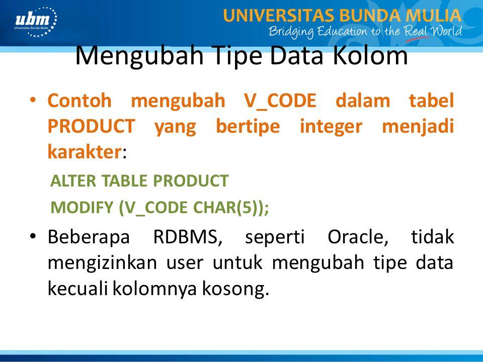 Mengubah Tipe Data Kolom • Contoh mengubah V_CODE dalam tabel PRODUCT yang bertipe integer menjadi karakter: ALTER TABLE PRODUCT MODIFY (V_CODE CHAR(5