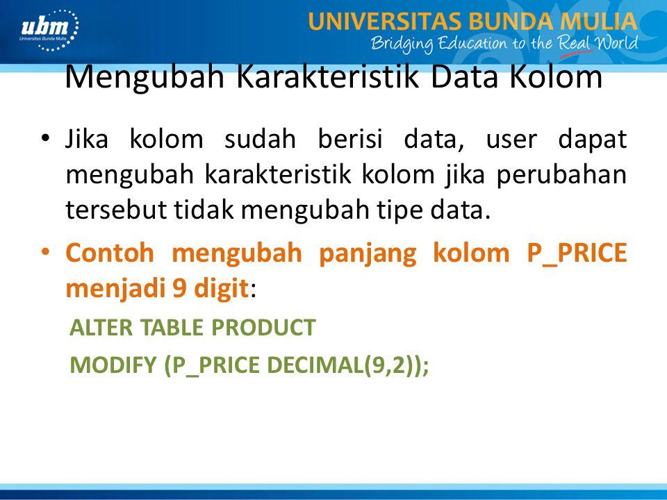 Mengubah Karakteristik Data Kolom • Jika kolom sudah berisi data, user dapat mengubah karakteristik kolom jika perubahan tersebut tidak mengubah tipe