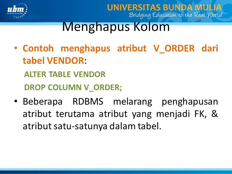 Menghapus Kolom • Contoh menghapus atribut V_ORDER dari tabel VENDOR: ALTER TABLE VENDOR DROP COLUMN V_ORDER; • Beberapa RDBMS melarang penghapusan at