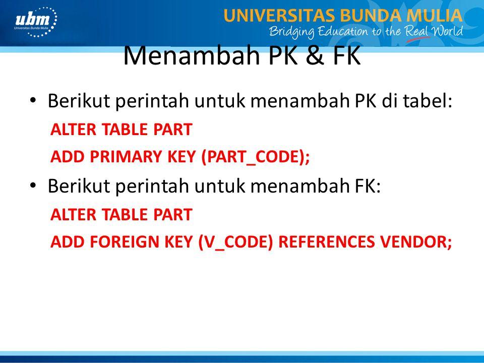 Menambah PK & FK • Berikut perintah untuk menambah PK di tabel: ALTER TABLE PART ADD PRIMARY KEY (PART_CODE); • Berikut perintah untuk menambah FK: AL