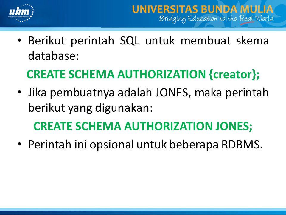 • Berikut perintah SQL untuk membuat skema database: CREATE SCHEMA AUTHORIZATION {creator}; • Jika pembuatnya adalah JONES, maka perintah berikut yang