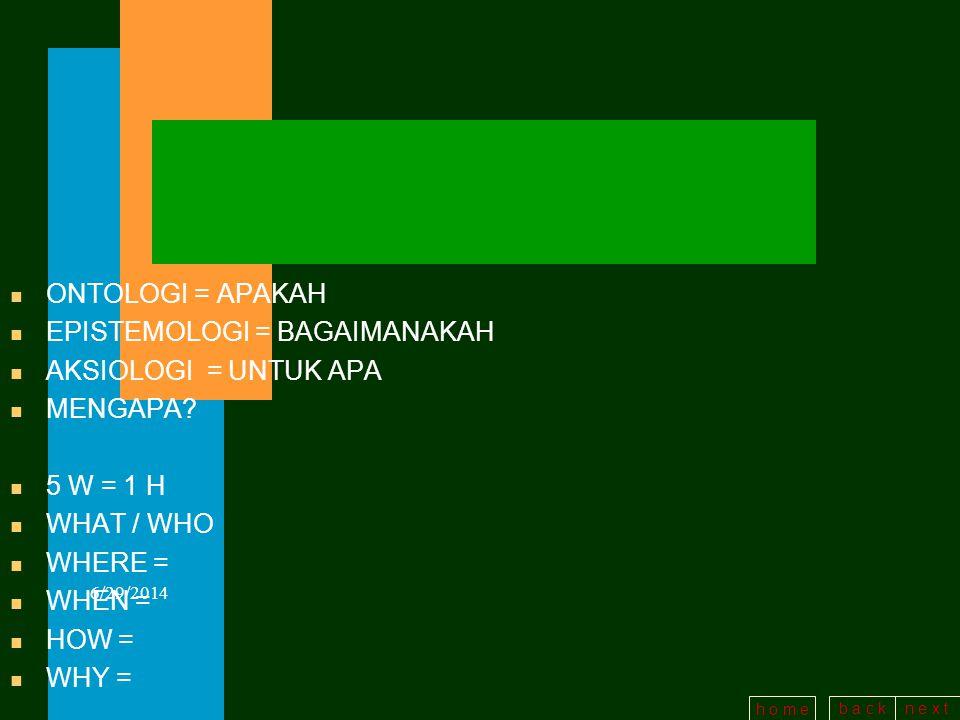 b a c kn e x t h o m e n ONTOLOGI = APAKAH n EPISTEMOLOGI = BAGAIMANAKAH n AKSIOLOGI = UNTUK APA n MENGAPA.