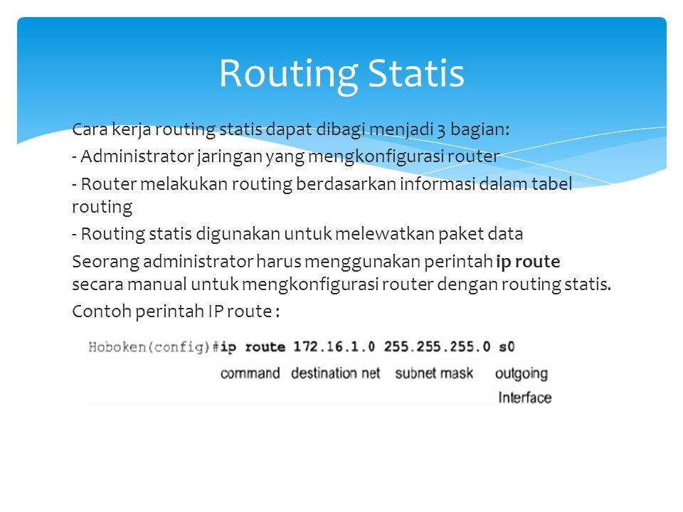 Cara kerja routing statis dapat dibagi menjadi 3 bagian: - Administrator jaringan yang mengkonfigurasi router - Router melakukan routing berdasarkan i