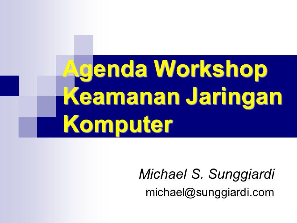 Agenda Workshop Keamanan Jaringan Komputer Michael S. Sunggiardi michael@sunggiardi.com