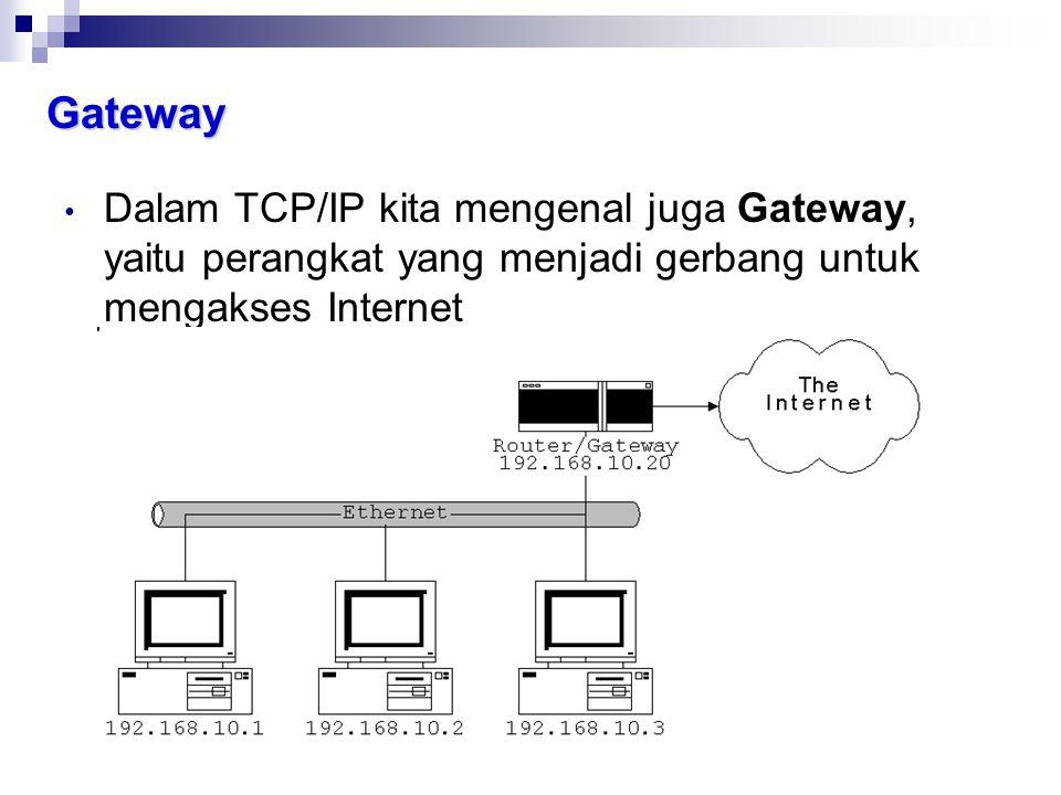 Gateway • Dalam TCP/IP kita mengenal juga Gateway, yaitu perangkat yang menjadi gerbang untuk mengakses Internet