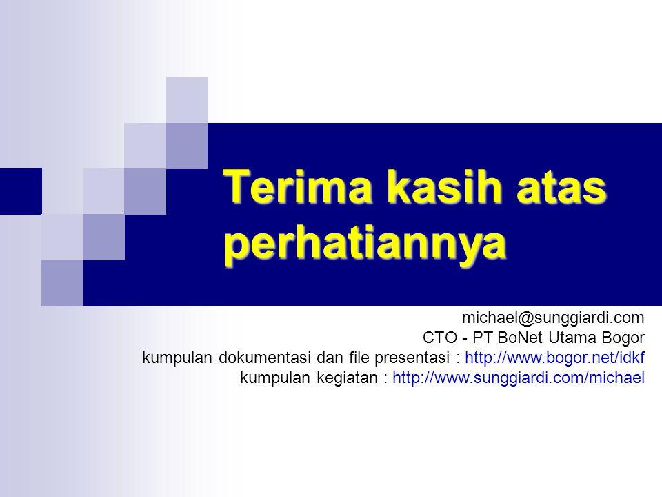 Terima kasih atas perhatiannya michael@sunggiardi.com CTO - PT BoNet Utama Bogor kumpulan dokumentasi dan file presentasi : http://www.bogor.net/idkf