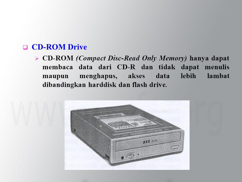  CD-ROM Drive  CD-ROM (Compact Disc-Read Only Memory) hanya dapat membaca data dari CD-R dan tidak dapat menulis maupun menghapus, akses data lebih lambat dibandingkan harddisk dan flash drive.