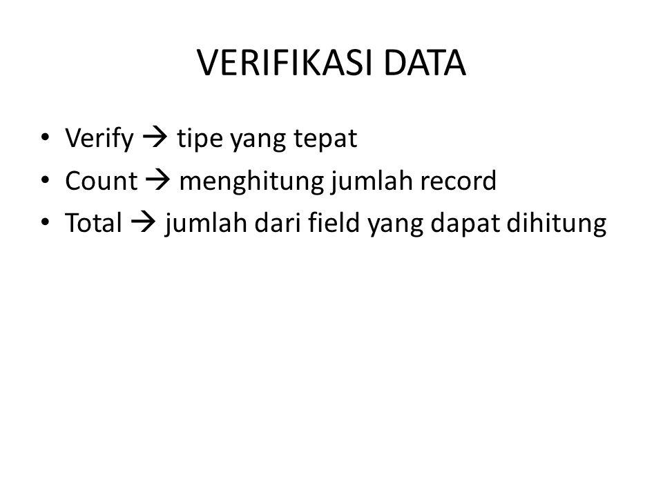 VERIFIKASI DATA • Verify  tipe yang tepat • Count  menghitung jumlah record • Total  jumlah dari field yang dapat dihitung