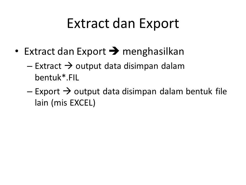 Extract dan Export • Extract dan Export  menghasilkan – Extract  output data disimpan dalam bentuk*.FIL – Export  output data disimpan dalam bentuk