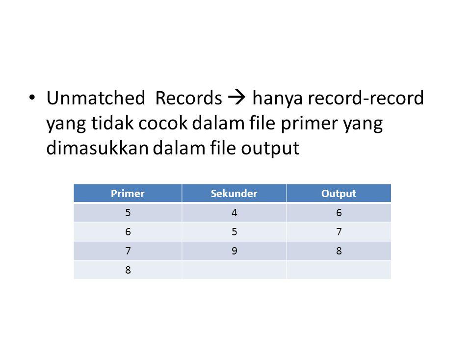 • Unmatched Records  hanya record-record yang tidak cocok dalam file primer yang dimasukkan dalam file output PrimerSekunderOutput 546 657 798 8
