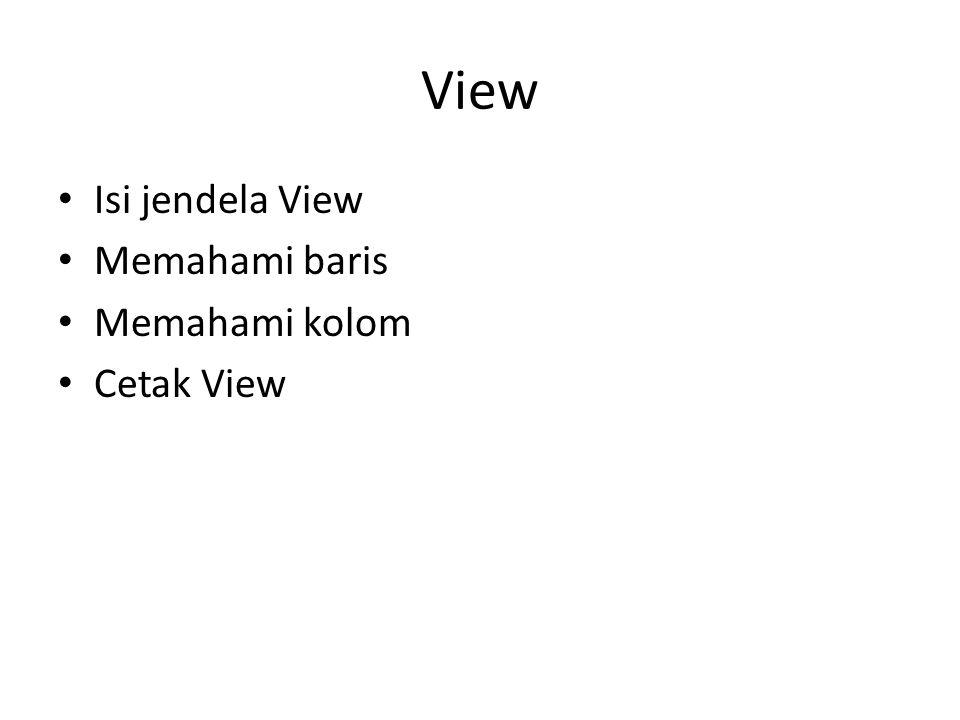 View • Isi jendela View • Memahami baris • Memahami kolom • Cetak View