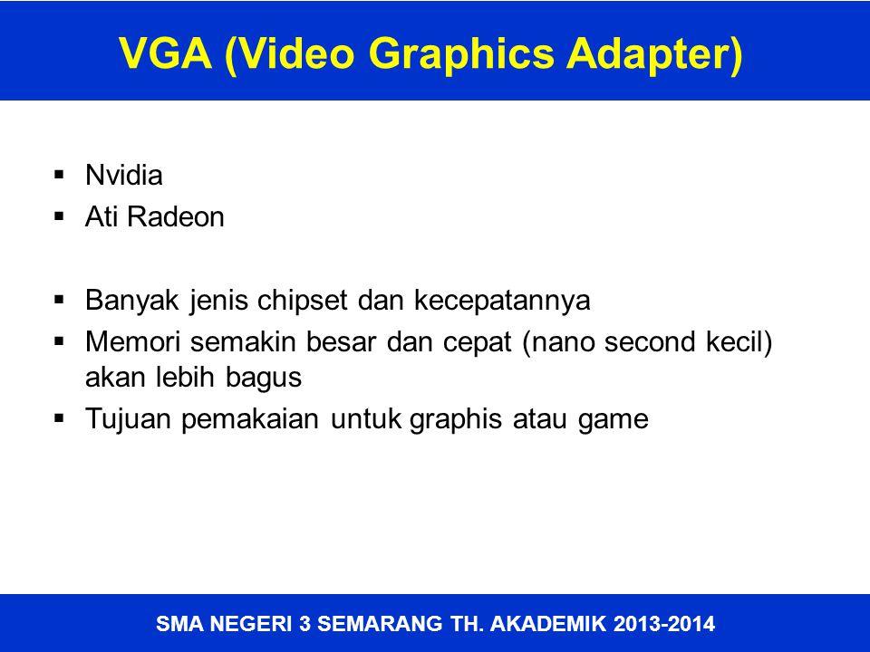 VGA (Video Graphics Adapter)  Nvidia  Ati Radeon  Banyak jenis chipset dan kecepatannya  Memori semakin besar dan cepat (nano second kecil) akan l
