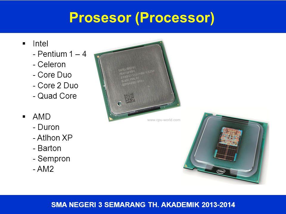 SMA NEGERI 3 SEMARANG TH. AKADEMIK 2013-2014 Prosesor (Processor)  Intel - Pentium 1 – 4 - Celeron - Core Duo - Core 2 Duo - Quad Core  AMD - Duron
