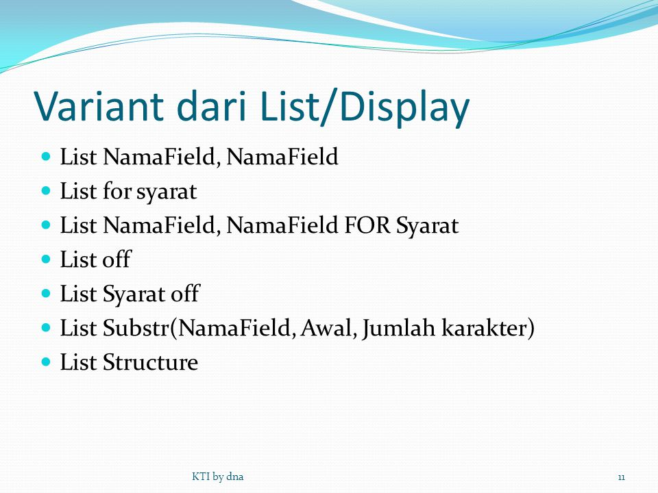 Variant dari List/Display  List NamaField, NamaField  List for syarat  List NamaField, NamaField FOR Syarat  List off  List Syarat off  List Substr(NamaField, Awal, Jumlah karakter)  List Structure KTI by dna11