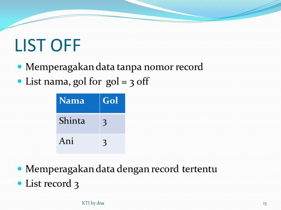 LIST OFF  Memperagakan data tanpa nomor record  List nama, gol for gol = 3 off  Memperagakan data dengan record tertentu  List record 3 KTI by dna