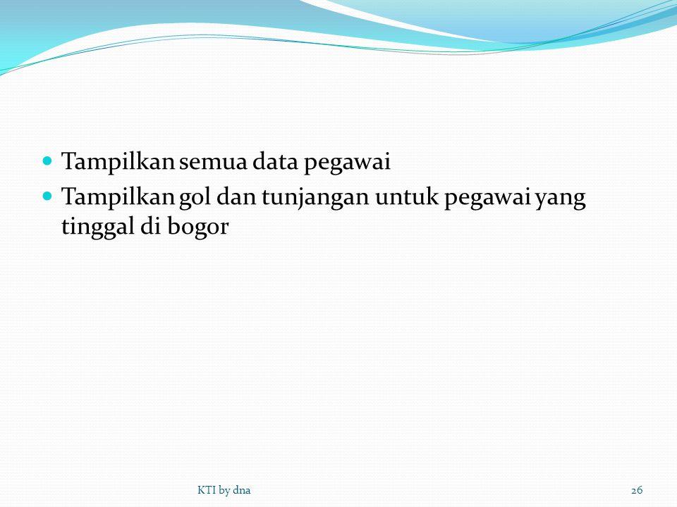  Tampilkan semua data pegawai  Tampilkan gol dan tunjangan untuk pegawai yang tinggal di bogor KTI by dna26