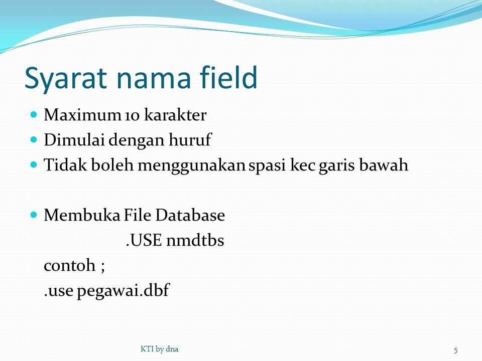 Syarat nama field  Maximum 10 karakter  Dimulai dengan huruf  Tidak boleh menggunakan spasi kec garis bawah  Membuka File Database.USE nmdtbs cont