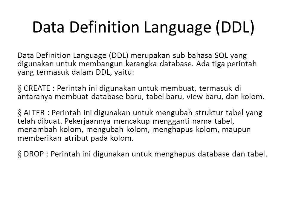Data Definition Language (DDL) Data Definition Language (DDL) merupakan sub bahasa SQL yang digunakan untuk membangun kerangka database. Ada tiga peri