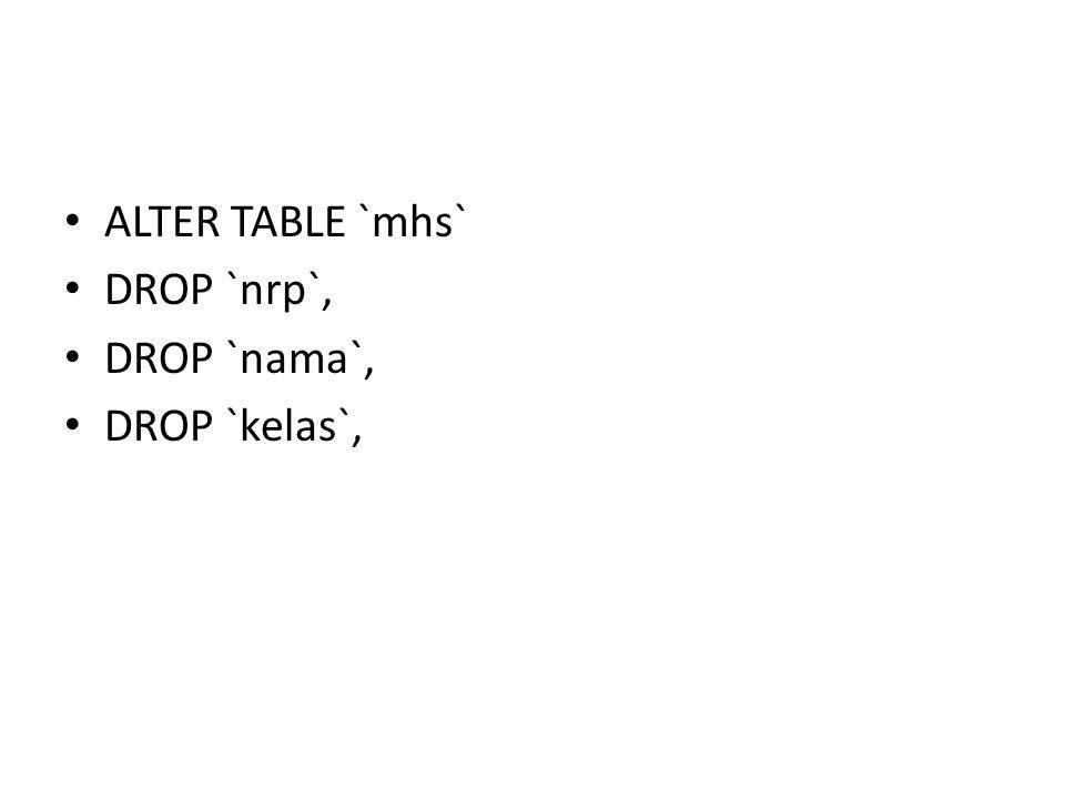 • ALTER TABLE `mhs` • DROP `nrp`, • DROP `nama`, • DROP `kelas`,