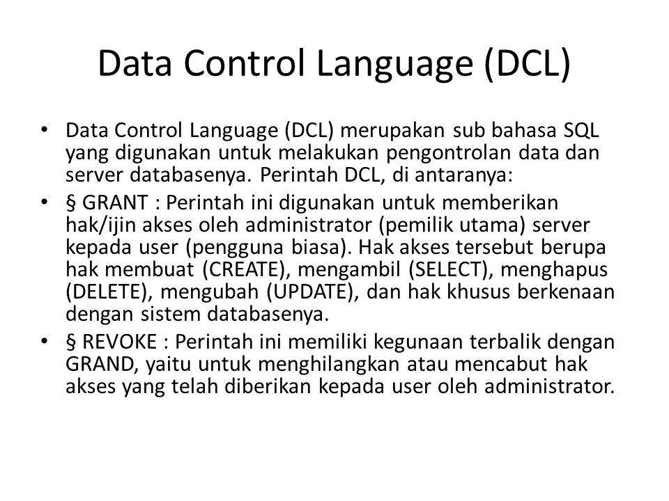 Data Control Language (DCL) • Data Control Language (DCL) merupakan sub bahasa SQL yang digunakan untuk melakukan pengontrolan data dan server databas