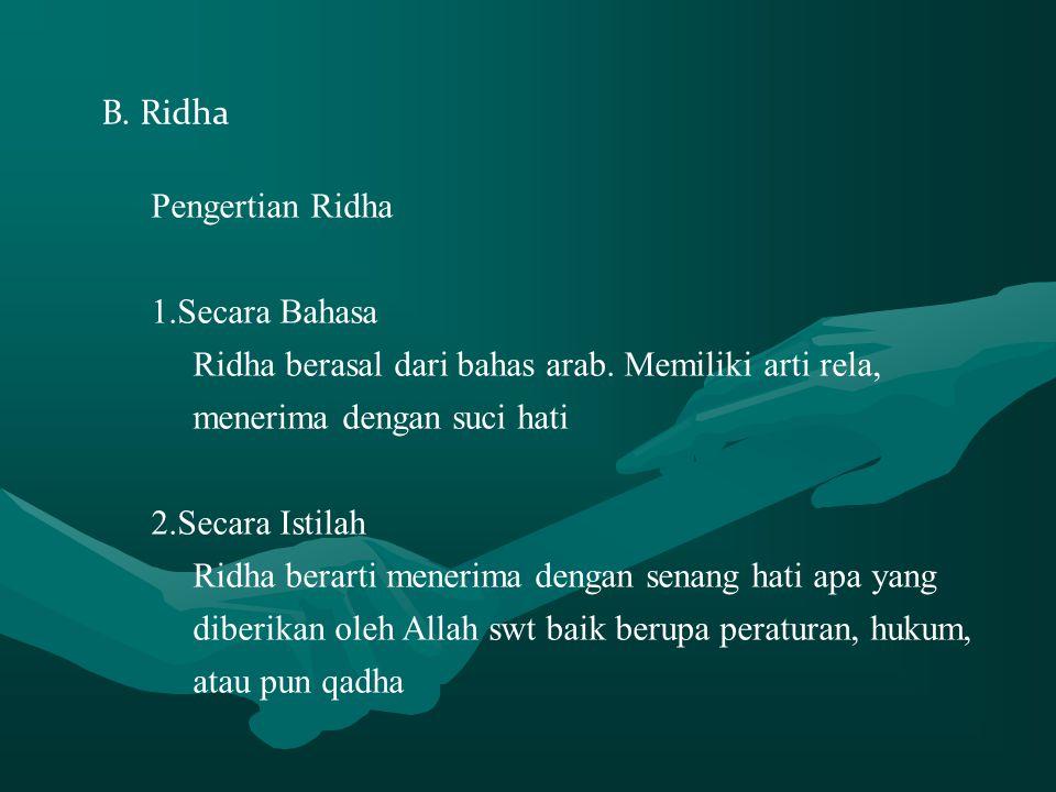 B. Ridha Pengertian Ridha 1.Secara Bahasa Ridha berasal dari bahas arab. Memiliki arti rela, menerima dengan suci hati 2.Secara Istilah Ridha berarti