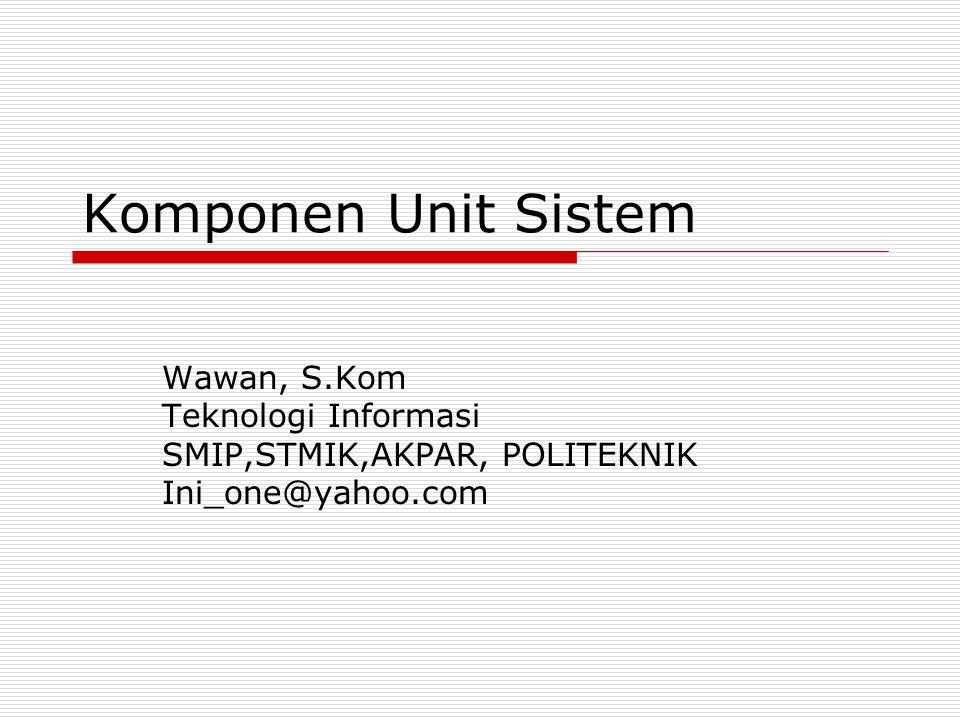 Komponen Unit Sistem Wawan, S.Kom Teknologi Informasi SMIP,STMIK,AKPAR, POLITEKNIK Ini_one@yahoo.com