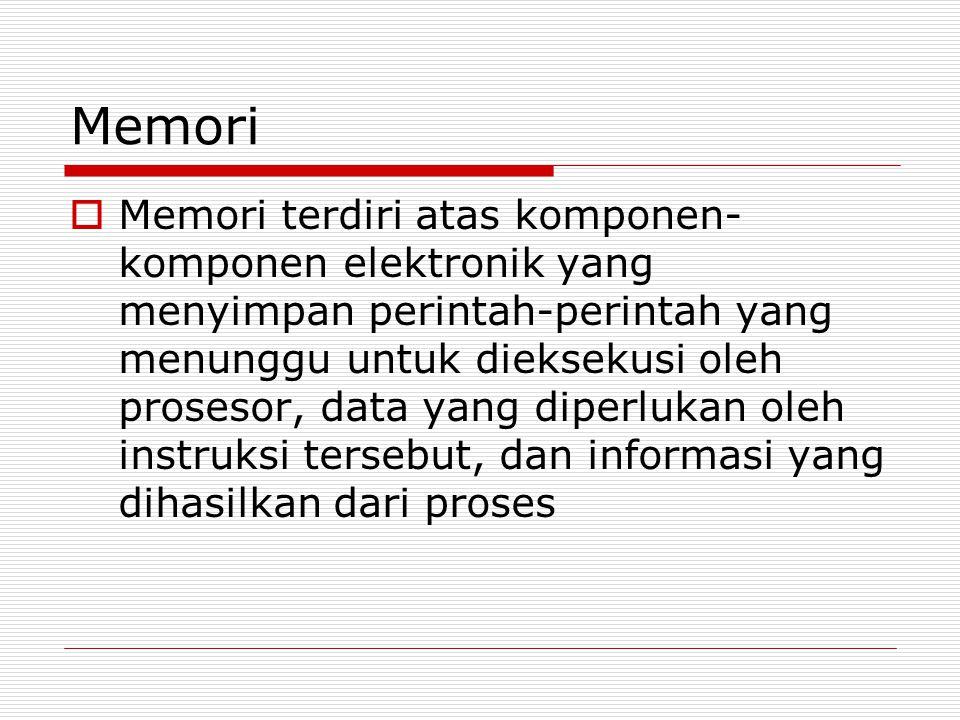 Memori  Memori terdiri atas komponen- komponen elektronik yang menyimpan perintah-perintah yang menunggu untuk dieksekusi oleh prosesor, data yang diperlukan oleh instruksi tersebut, dan informasi yang dihasilkan dari proses