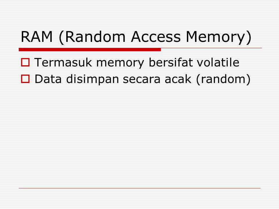 RAM (Random Access Memory)  Termasuk memory bersifat volatile  Data disimpan secara acak (random)