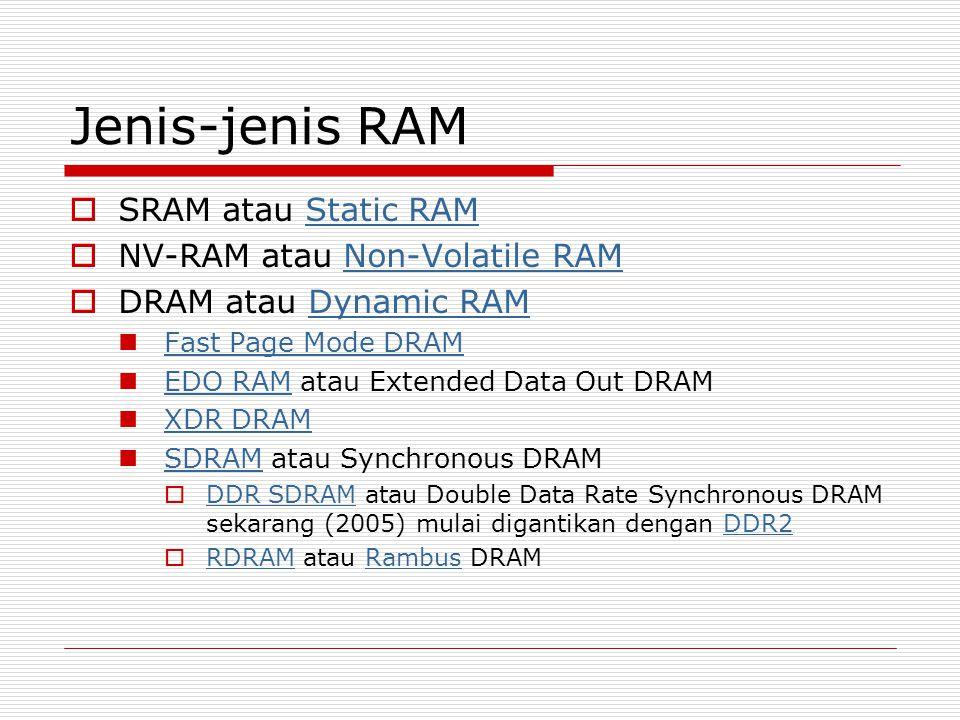 Jenis-jenis RAM  SRAM atau Static RAMStatic RAM  NV-RAM atau Non-Volatile RAMNon-Volatile RAM  DRAM atau Dynamic RAMDynamic RAM  Fast Page Mode DRAM Fast Page Mode DRAM  EDO RAM atau Extended Data Out DRAM EDO RAM  XDR DRAM XDR DRAM  SDRAM atau Synchronous DRAM SDRAM  DDR SDRAM atau Double Data Rate Synchronous DRAM sekarang (2005) mulai digantikan dengan DDR2 DDR SDRAMDDR2  RDRAM atau Rambus DRAM RDRAMRambus
