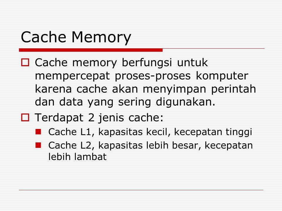 Cache Memory  Cache memory berfungsi untuk mempercepat proses-proses komputer karena cache akan menyimpan perintah dan data yang sering digunakan.