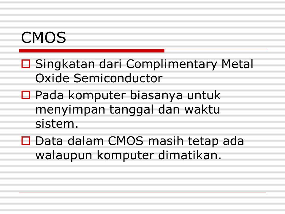 CMOS  Singkatan dari Complimentary Metal Oxide Semiconductor  Pada komputer biasanya untuk menyimpan tanggal dan waktu sistem.