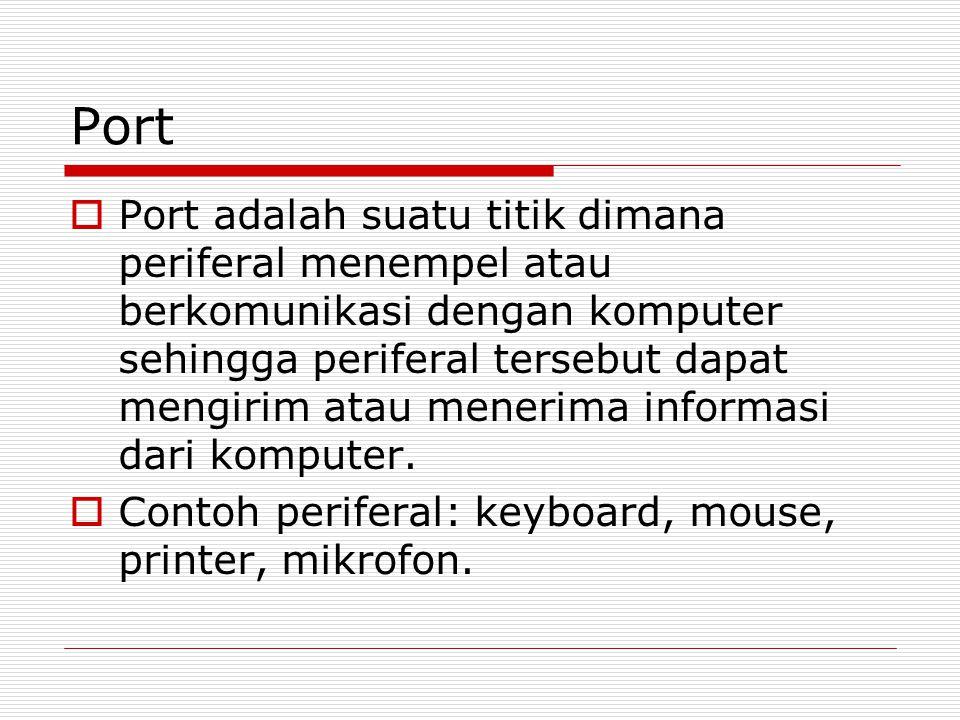 Port  Port adalah suatu titik dimana periferal menempel atau berkomunikasi dengan komputer sehingga periferal tersebut dapat mengirim atau menerima informasi dari komputer.