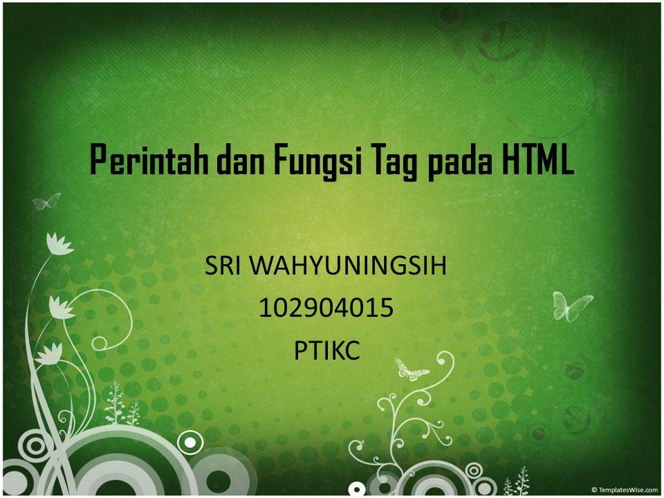 Perintah dan Fungsi Tag pada HTML SRI WAHYUNINGSIH 102904015 PTIKC