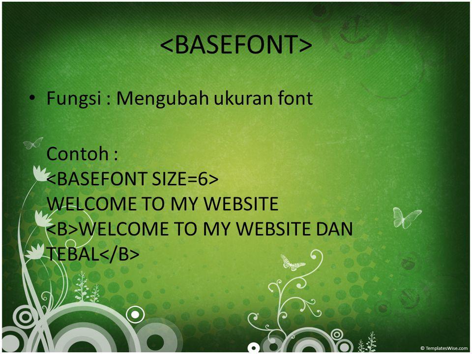 • Fungsi : Mengubah ukuran font Contoh : WELCOME TO MY WEBSITE WELCOME TO MY WEBSITE DAN TEBAL