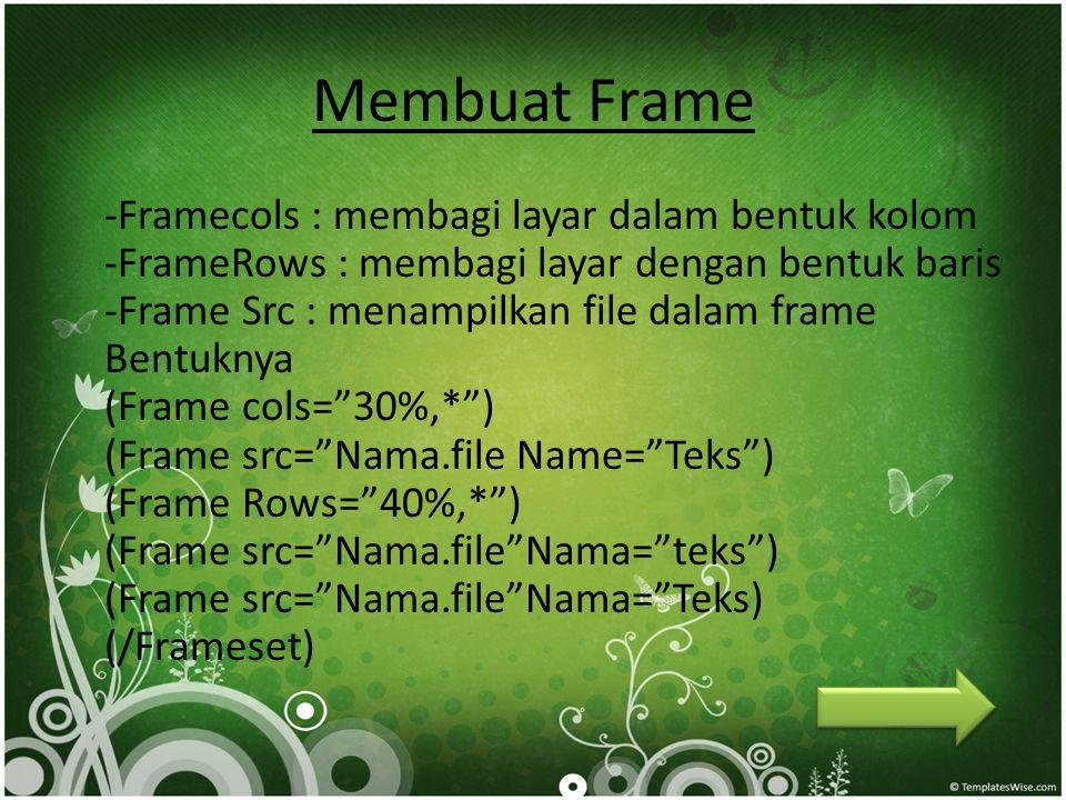 Membuat Frame -Framecols : membagi layar dalam bentuk kolom -FrameRows : membagi layar dengan bentuk baris -Frame Src : menampilkan file dalam frame B