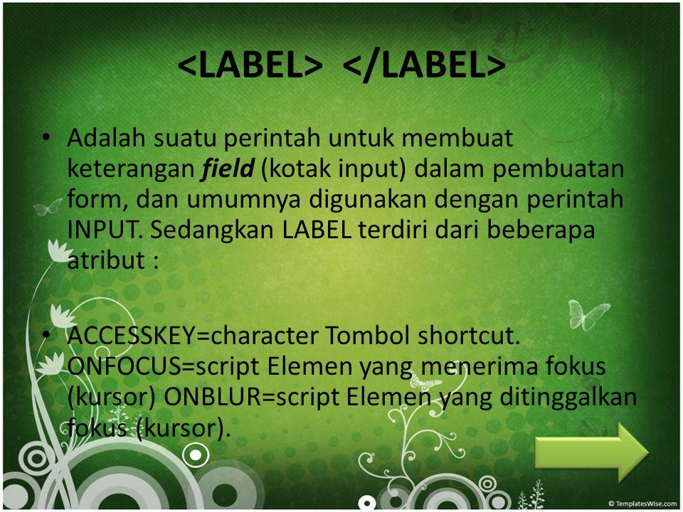 • Adalah suatu perintah untuk membuat keterangan field (kotak input) dalam pembuatan form, dan umumnya digunakan dengan perintah INPUT. Sedangkan LABE