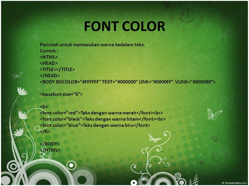 FONT COLOR Perintah untuk memasukan warna kedalam teks. Contoh : Teks dengan warna merah Teks dengan warna hitam Teks dengan warna biru