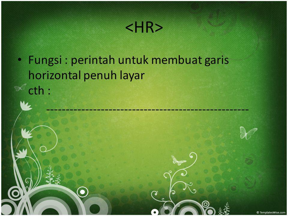 • Fungsi : perintah untuk membuat garis horizontal penuh layar cth : ----------------------------------------------------