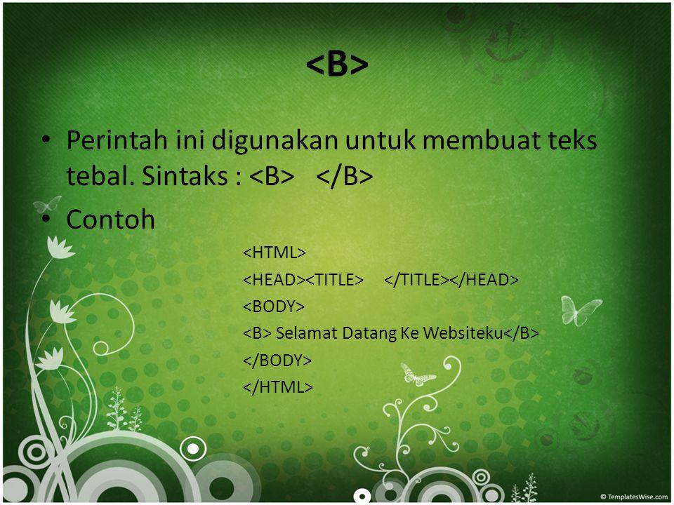 • Perintah ini digunakan untuk membuat teks tebal. Sintaks : • Contoh Selamat Datang Ke Websiteku