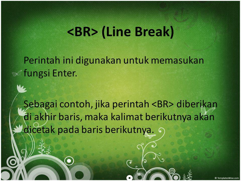 (Line Break) Perintah ini digunakan untuk memasukan fungsi Enter. Sebagai contoh, jika perintah diberikan di akhir baris, maka kalimat berikutnya akan