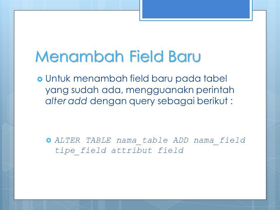 Menambah Field Baru  Untuk menambah field baru pada tabel yang sudah ada, mengguanakn perintah alter add dengan query sebagai berikut :  ALTER TABLE nama_table ADD nama_field tipe_field attribut field