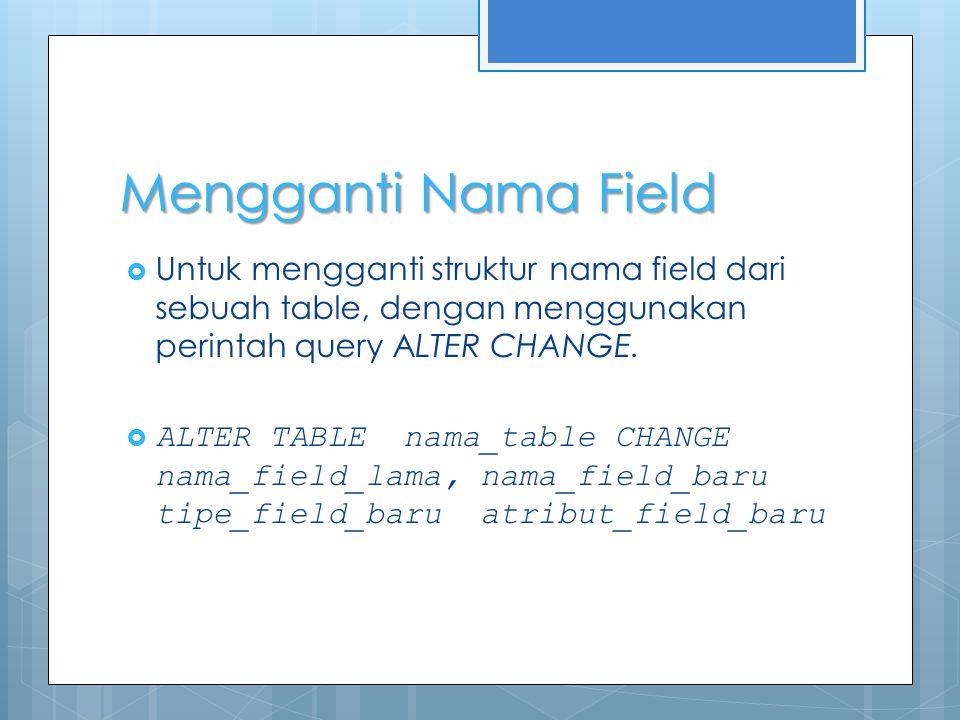 Mengganti Nama Field  Untuk mengganti struktur nama field dari sebuah table, dengan menggunakan perintah query ALTER CHANGE.  ALTER TABLE nama_table