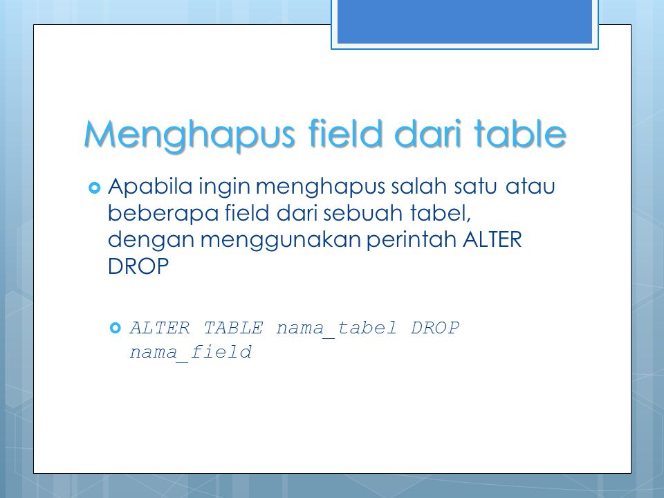 Menghapus field dari table  Apabila ingin menghapus salah satu atau beberapa field dari sebuah tabel, dengan menggunakan perintah ALTER DROP  ALTER TABLE nama_tabel DROP nama_field