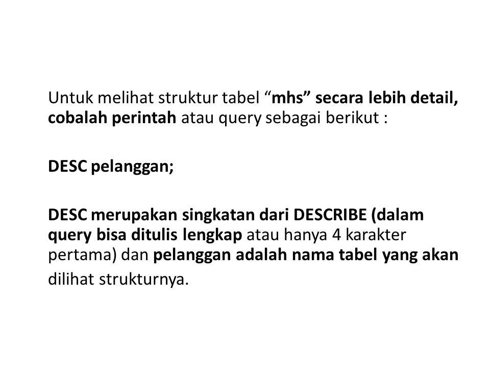 """Untuk melihat struktur tabel """"mhs"""" secara lebih detail, cobalah perintah atau query sebagai berikut : DESC pelanggan; DESC merupakan singkatan dari DE"""