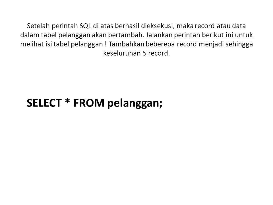 Setelah perintah SQL di atas berhasil dieksekusi, maka record atau data dalam tabel pelanggan akan bertambah. Jalankan perintah berikut ini untuk meli